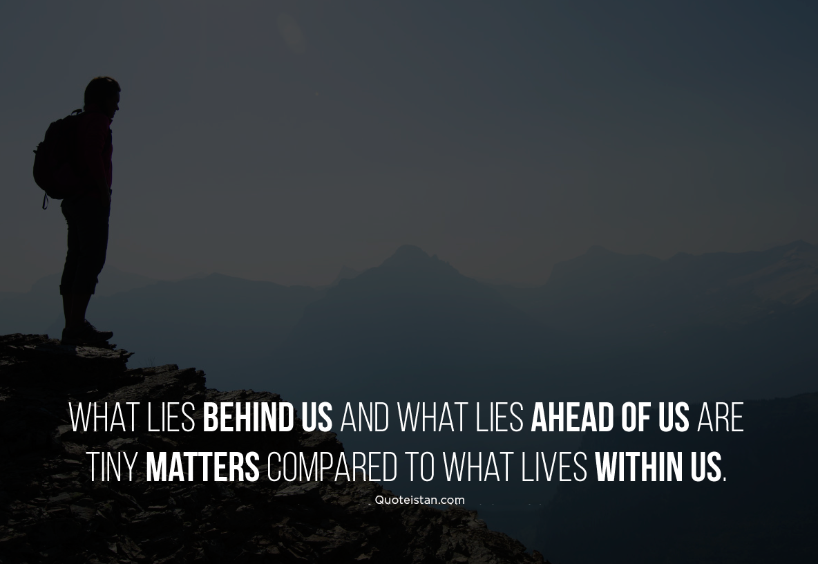 What lies behind us and what lies ahead of us are tiny matters compared to what lives within us. #quoteoftheday
