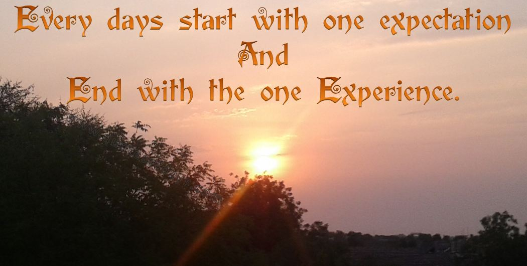 Every days start with one expectation And  End with the one Experience.