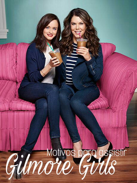 Listei motivos para assistir  Gilmore Girls , atualmente no catalago da Netflix