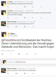 Abbildung zeigt Unterhaltung auf Twitter: Ähm... @NurGedanken 12. Dez. 2015 Die Realität da draußen kann dich töten.  Ähm... @NurGedanken 12. Dez. 2015 Hätte nie gedacht, dass ich einmal in solch einem Land leben werde.  (Und das ohne Umzug!)  Peter Herold @PeterNHerold @NurGedanken worauf beziehst du dich?  Antwort an @PeterNHerold Ähm... @NurGedanken 14. Dez. 2015 @PeterNHerold Sichtbarkeit der Rechten. Deren Unterstützung und die Gewalt gegen Gebäude und Menschen. Das macht Angst.  Peter Herold @PeterNHerold 14. Dez. 2015 @NurGedanken 100% mit dir einverstanden