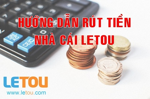 Hướng dẫn cách rút tiền từ nhà cái Letou đơn giản