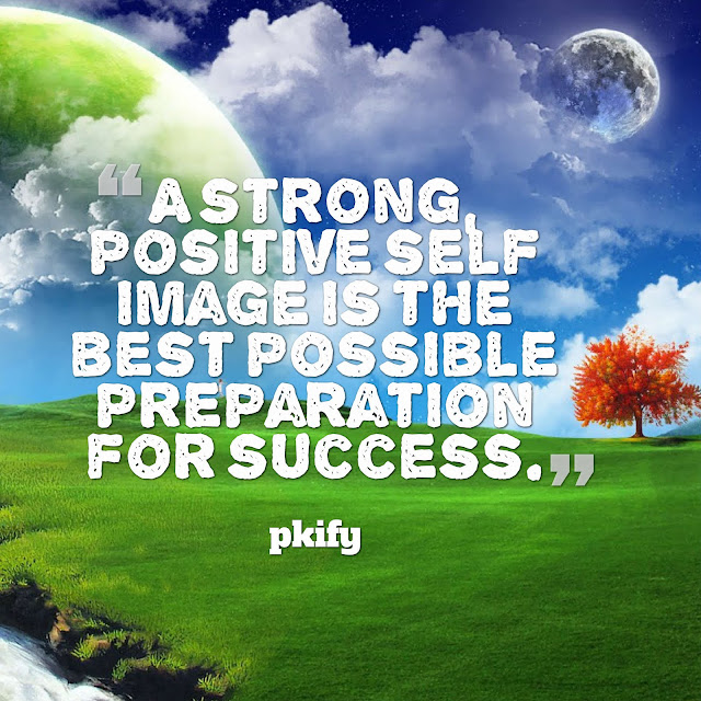 A Strong, Positive Self-Image Is the Best Possible Preparation for Success Positive Quotes