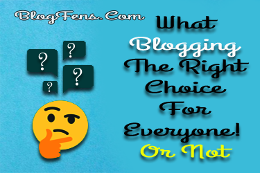What Blogging The Right Choice For Everyone!