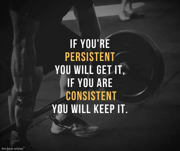 if you're persistent you will get it, if you are consistent you will keep it