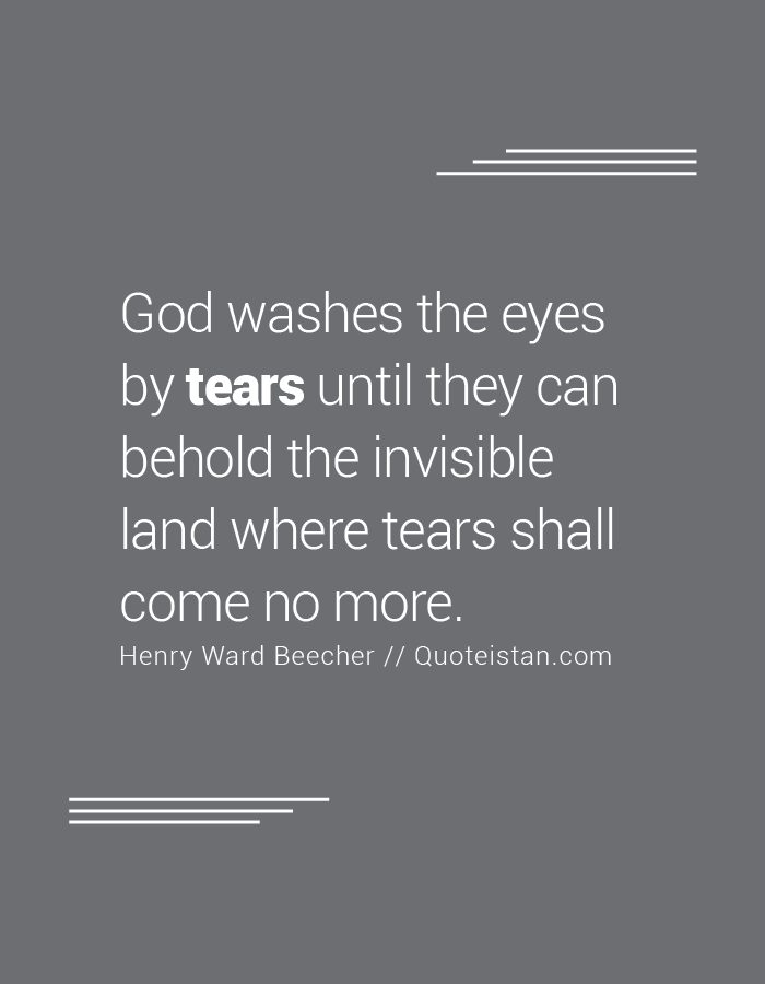 God washes the eyes by tears until they can behold the invisible land where tears shall come no more.
