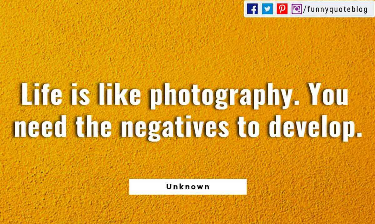 Life is like photography. You need the negatives to develop.