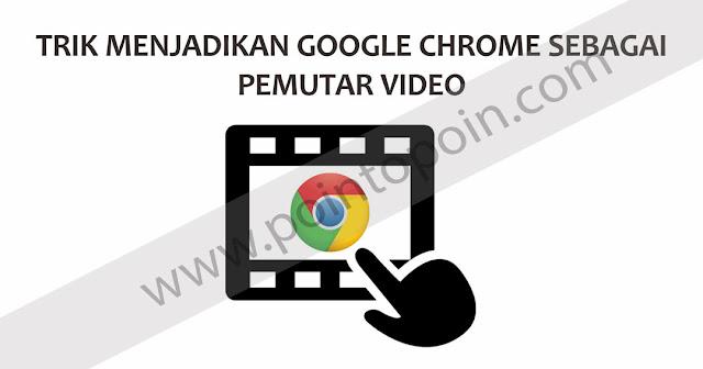 Trik Menjadikan Google Chrome Sebagai Pemutar Video