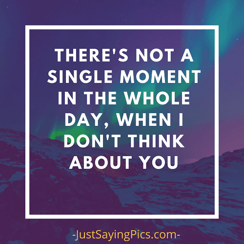 There's-not-a-single-moment-in-the-whole-day-when-I-don't-think-about-you