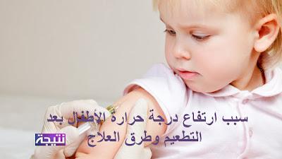 سبب ارتفاع درجة حرارة الأطفال بعد التطعيم وطرق العلاج