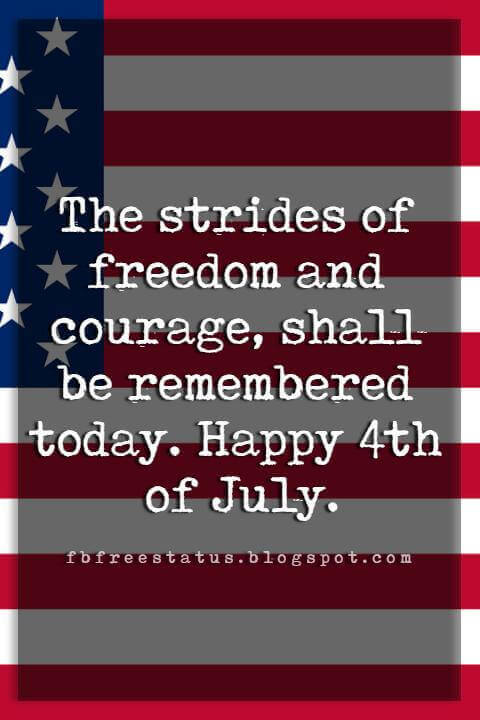 4th of july messages, The strides of freedom and courage, shall be remembered today. Happy 4th of July.