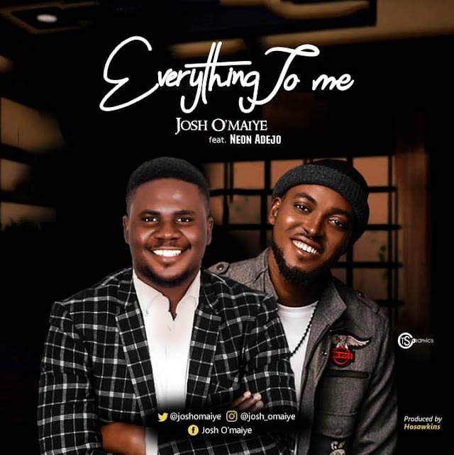 "New Music: ""Everything To Me"" - Josh O'maiye feat. Neon Adejo."