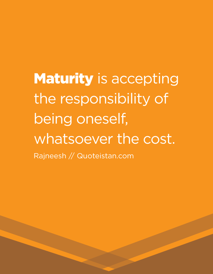 Maturity is accepting the responsibility of being oneself, whatsoever the cost.