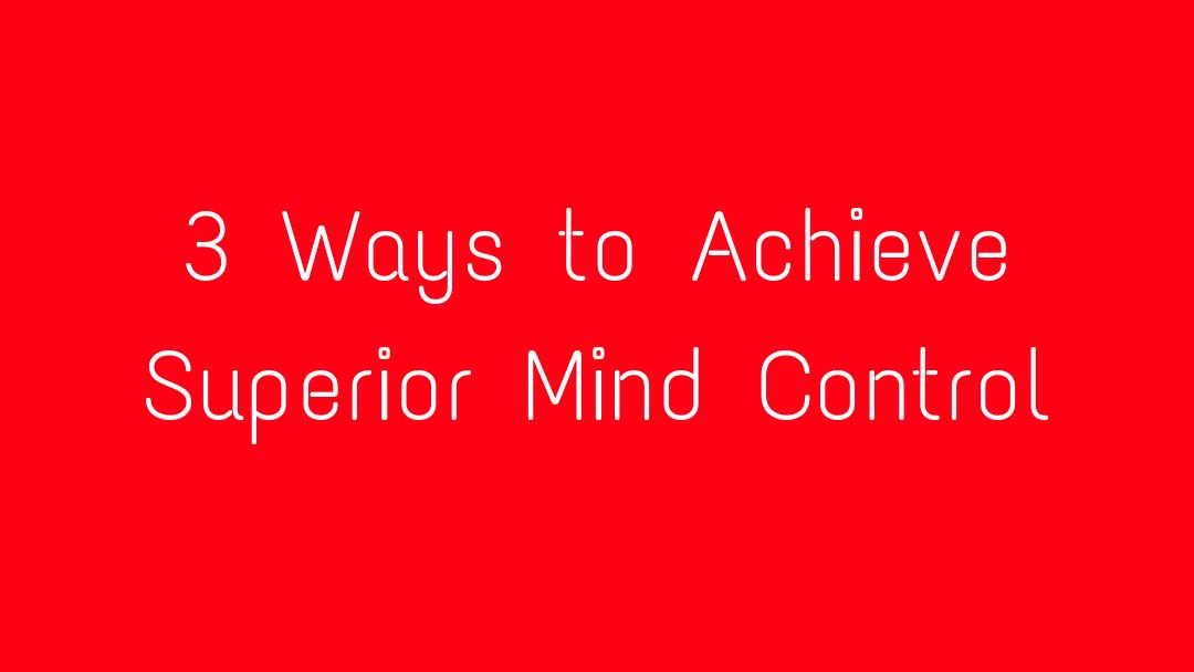 3 Ways to Achieve Superior Mind Control