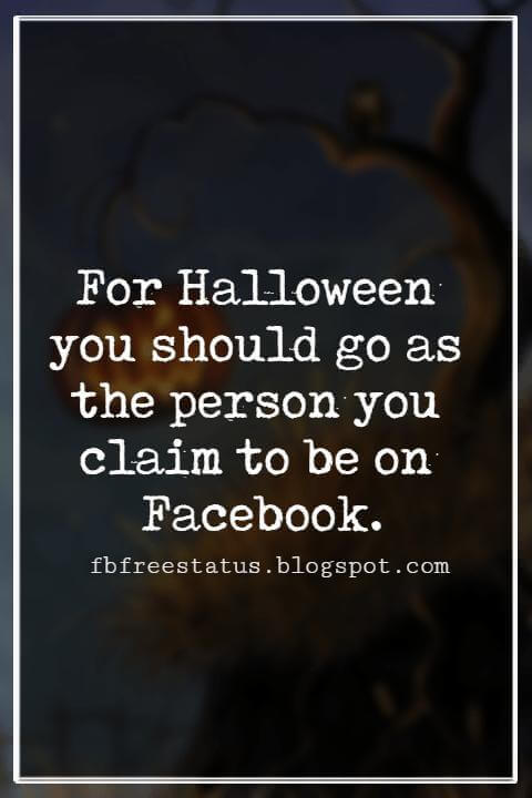 Funny Halloween Quotes, For Halloween you should go as the person you claim to be on Facebook. - Anonymous