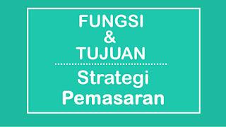 Fungsi dan Tujuan Strategi Pemasaran