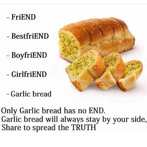 Only garlic bread has no end.