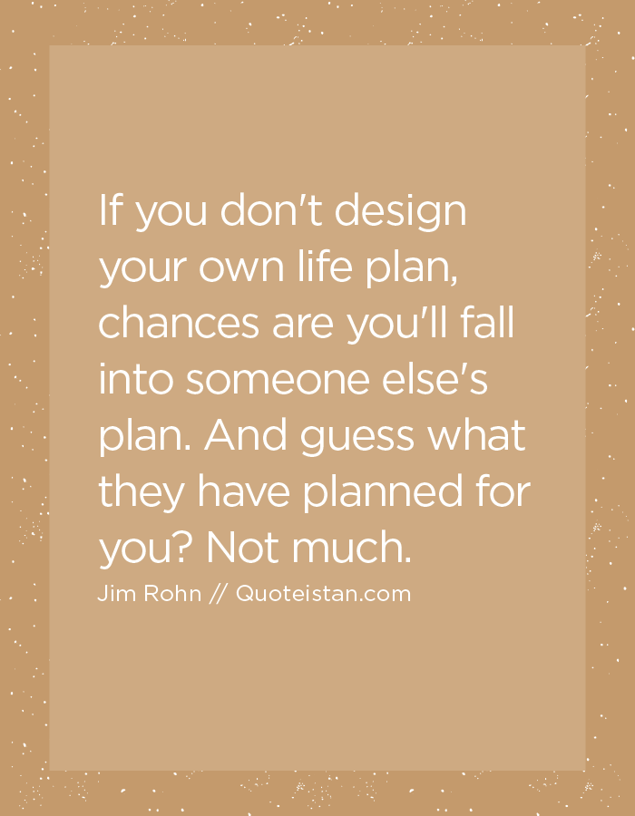 If you don't design your own life plan, chances are you'll fall into someone else's plan. And guess what they have planned for you? Not much.