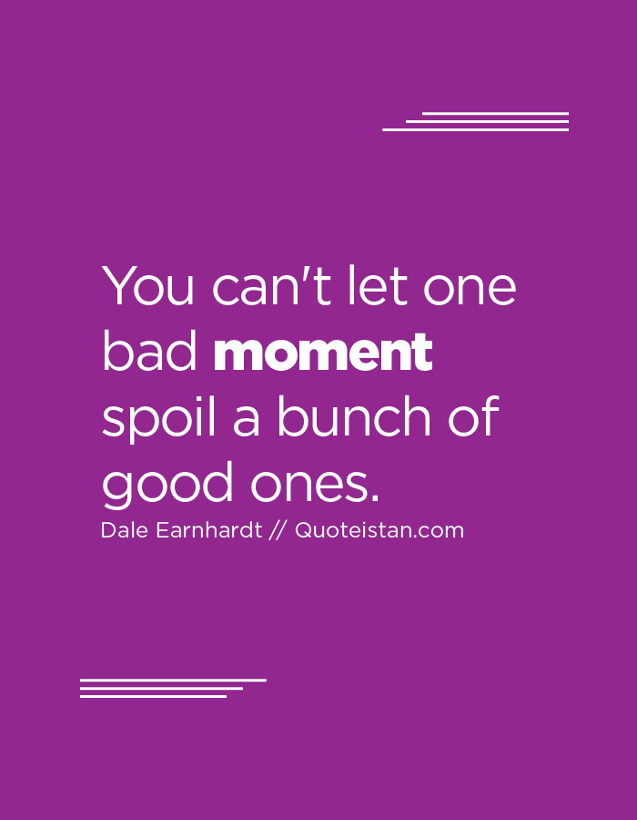 You can't let one bad moment spoil a bunch of good ones.