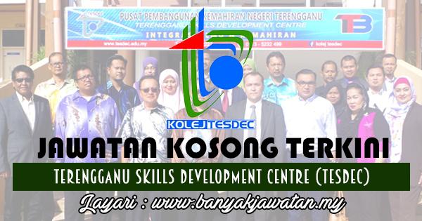 Jawatan Kosong 2017 di Pusat Pembangunan Kemahiran Negeri Terengganu (TESDEC) www.banyakjawatan.my