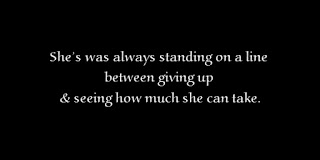 She's was always standing on a line between giving up & seeing how much she can take.