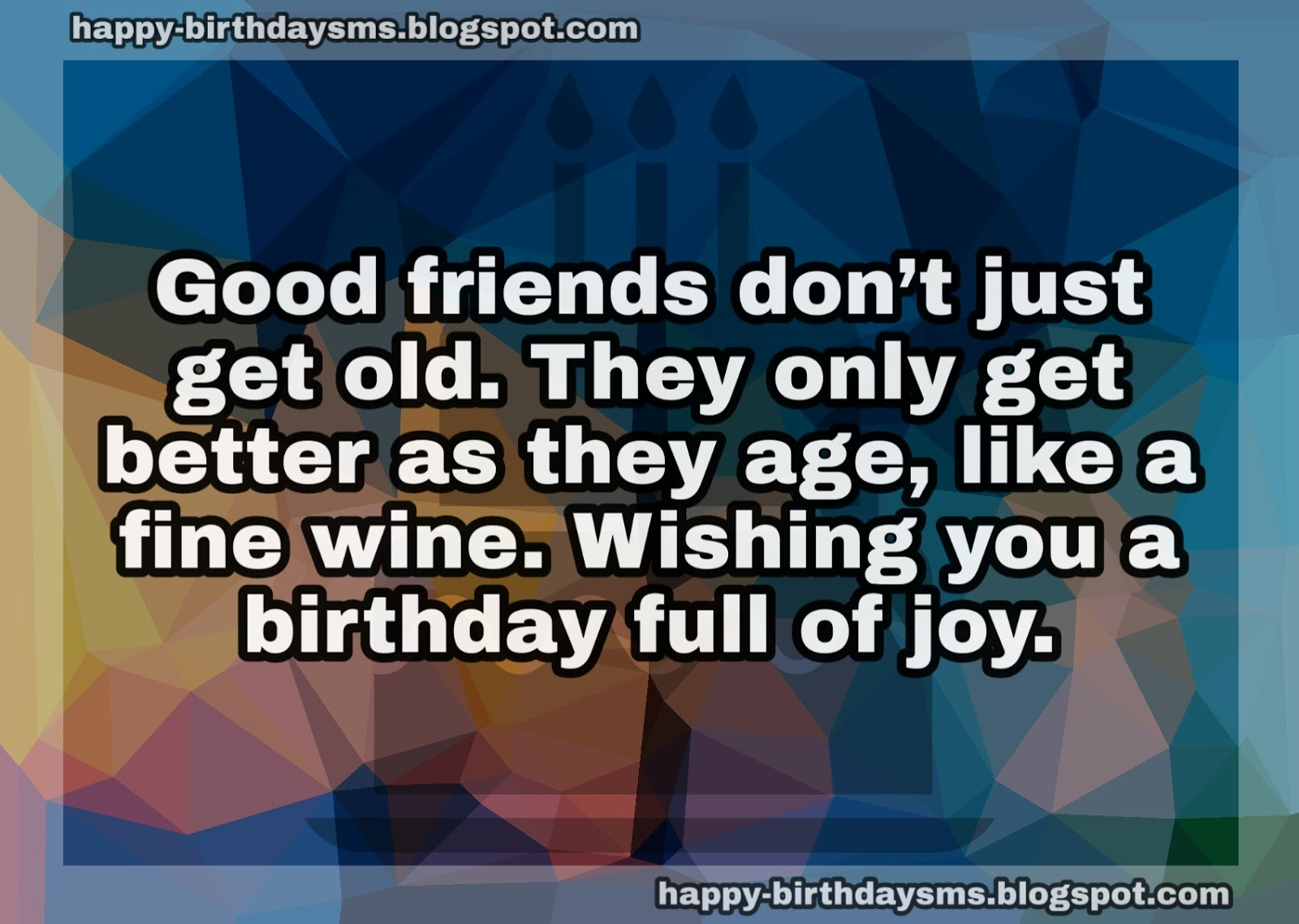 Good Friends Dont Just Get Old They Only Better As Age Birthday Wishes For Friend