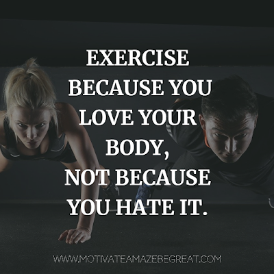 "Super Motivational Quotes: ""Exercise because you love your body, not because you hate it."""