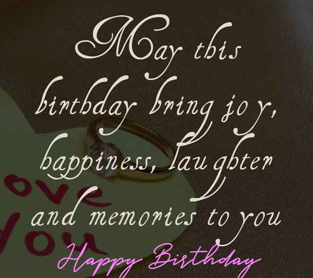 May this birthday bring joy, happiness, laughter and memories to you. Happy Birthday my dear.