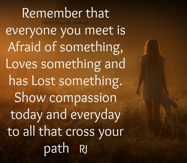 remember everyone you meet is afraid of something