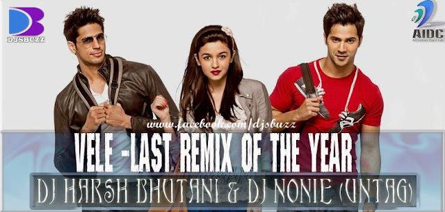 VELE -LAST REMIX OF THE YEAR BY DJ HARSH BHUTANI & DJ NONIE