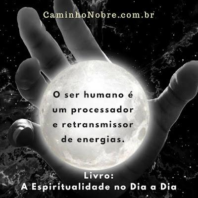 O ser humano é um processador e retransmissor de energias. Livro: A Espiritualidade no Dia a Dia