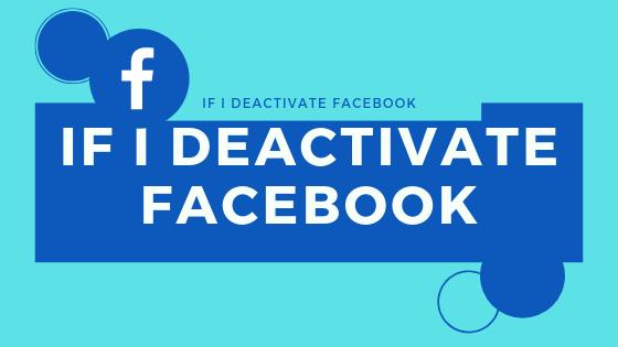 If I Deactivate Facebook
