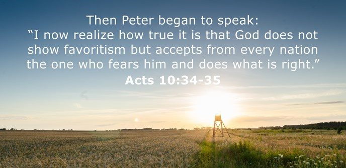 "Then Peter began to speak: ""I now realize how true it is that God does not show favoritism but accepts from every nation the one who fears him and does what is right."""