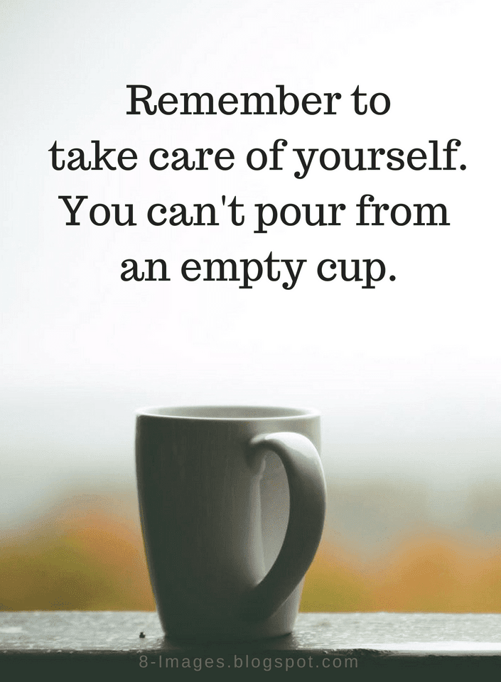 Quotes Remember To Take Care Of Yourself You Cant Pour From An