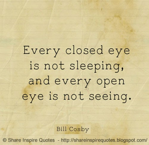 Every Closed Eye Is Not Sleeping And Every Open Eye Is Not Seeing