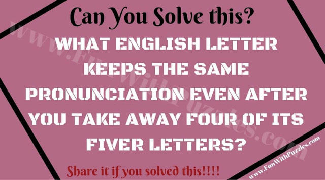 WHAT ENGLISH LETTER KEEPS THE SAME PRONUNCIATION EVEN AFTER YOU TAKE AWAY FOUR OF ITS FIVER LETTERS?