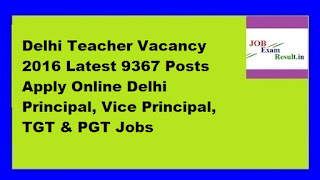 Delhi Teacher Vacancy 2016 Latest 9367 Posts Apply Online Delhi Principal, Vice Principal, TGT & PGT Jobs
