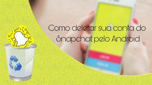 Tutorial – Como deletar sua conta do Snapchat pelo Android.