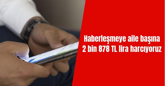Haberleşmeye Aile Başına 2 bin 878 TL Lira Harcıyoruz