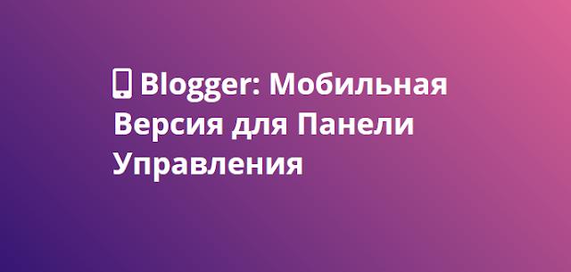 Blogger: Мобильная Версия для Панели Управления