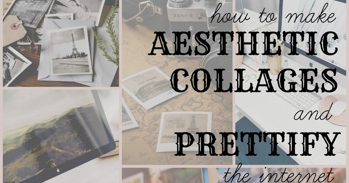 How To Make Aesthetic Collages And Prettify The Internet Another