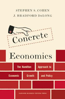 Concrete Economics: The Hamilton Approach to Economic Growth and Policy by Stephen Cohen and Bradford Delong