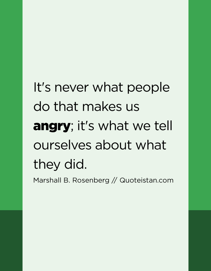 It's never what people do that makes us angry; it's what we tell ourselves about what they did.