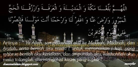 Ya Allah, sampaikanlah aku ke Mekkah, Madinah, dan Arafah, serta berilah aku rezeki ( untuk menunaikan ) haji yang mabrur, berilah aku keridhoan, dan ampunilah aku, kasihanilah aku, maka tolonglah aku mengatasi kaum yang ingkar