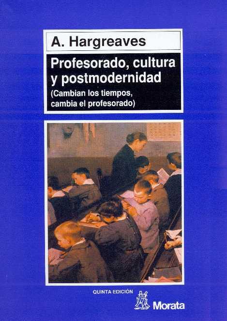 Profesorado, cultura y posmodernidad: Cambian los tiempos, cambia el profesorado – Andy Hargreaves
