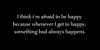 I think i'm afraid to be happy because whenever I get to happy, something bad always happens.