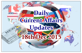 Daily Current Affairs Updates– 18th December 2015