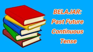 dan Contoh Kalimat Past Future Continuous Tense Pengertian, Rumus, dan Contoh Kalimat Past Future Continuous Tense