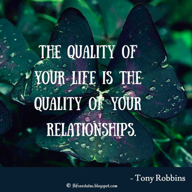 The quality of your life is the quality of your relationships. – Anthony Robbins