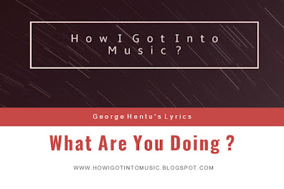 HOWIGOTINTOMUSIC  Amazing Lyrics What Are You Doing ? by George Hentu