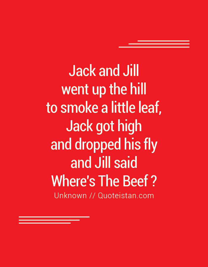 Jack and Jill went up the hill to smoke a little leaf, Jack got high and dropped his fly and Jill said Where's The Beef